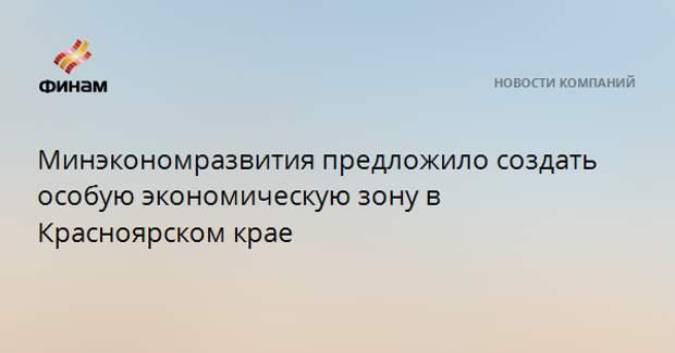Минэкономразвития предложило создать особую экономическую зону в Красноярском крае