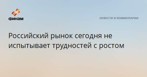 Российский рынок сегодня не испытывает трудностей с ростом