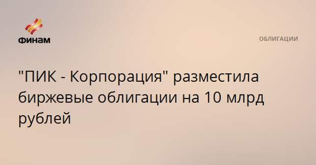 """""""ПИК - Корпорация"""" разместила биржевые облигации на 10 млрд рублей"""