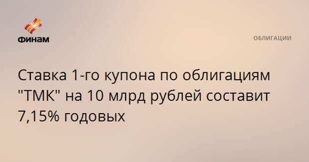 """Ставка 1-го купона по облигациям """"ТМК"""" на 10 млрд рублей составит 7,15% годовых"""