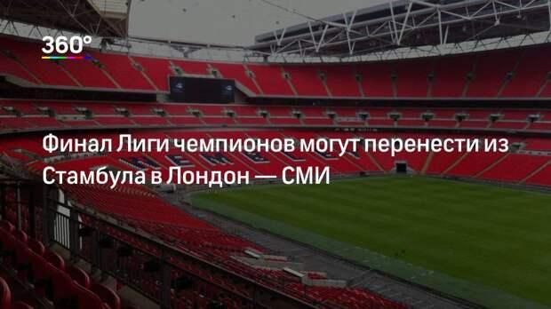 Финал Лиги чемпионов могут перенести из Стамбула в Лондон— СМИ