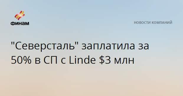 """""""Северсталь"""" заплатила за 50% в СП с Linde $3 млн"""
