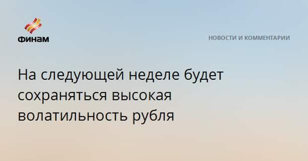 На следующей неделе будет сохраняться высокая волатильность рубля
