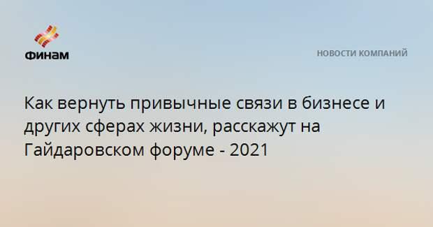 Как вернуть привычные связи в бизнесе и других сферах жизни, расскажут на Гайдаровском форуме - 2021