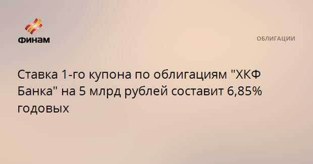 """Ставка 1-го купона по облигациям """"ХКФ Банка"""" на 5 млрд рублей составит 6,85% годовых"""