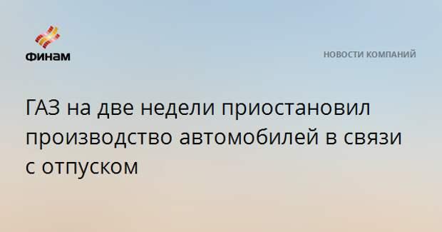 ГАЗ на две недели приостановил производство автомобилей в связи с отпуском