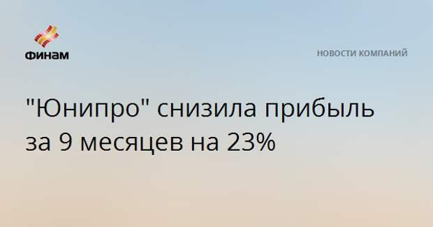 """""""Юнипро"""" снизила прибыль за 9 месяцев на 23%"""