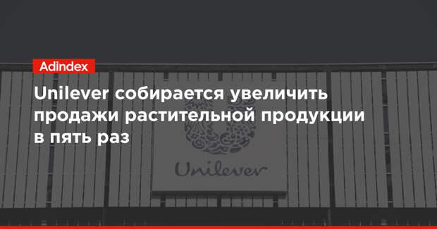 Unilever собирается увеличить продажи растительной продукции в пять раз