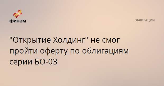 """""""Открытие Холдинг"""" не смог пройти оферту по облигациям серии БО-03"""