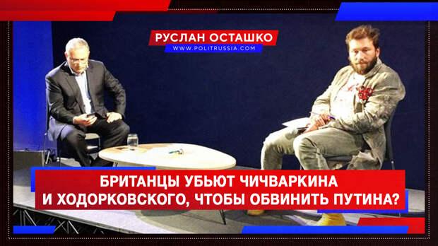 Британцы намерены убить Чичваркина и Ходорковского, чтобы обвинить Путина?