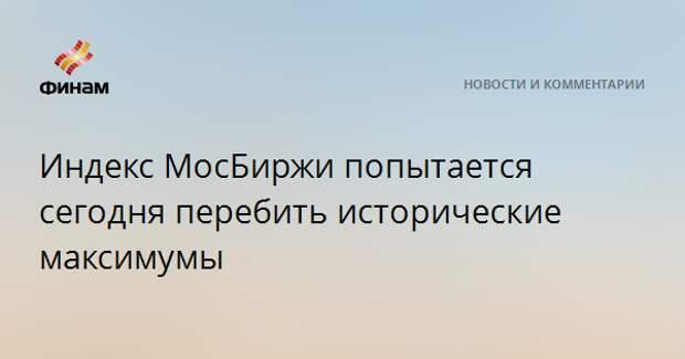 Индекс МосБиржи попытается сегодня перебить исторические максимумы