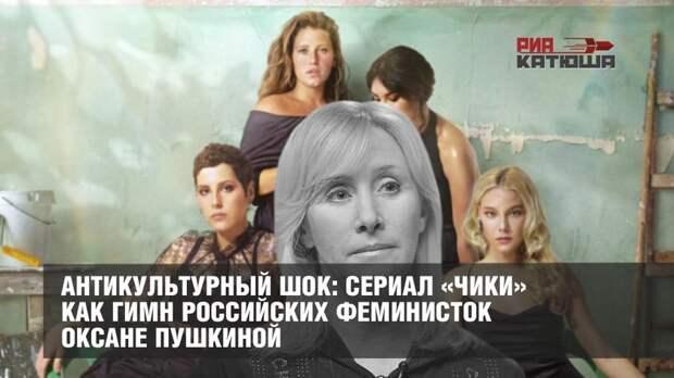 Антикультурный шок: сериал «Чики» как гимн российских феминисток Оксане Пушкиной