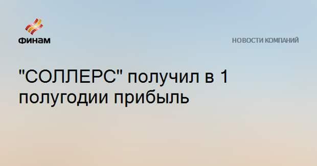 """""""СОЛЛЕРС"""" получил в 1 полугодии прибыль"""