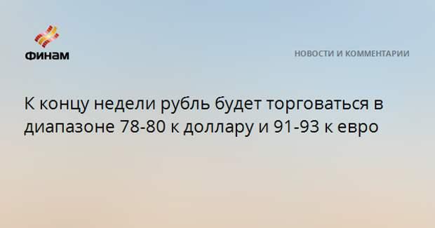 К концу недели рубль будет торговаться в диапазоне 78-80 к доллару и 91-93 к евро