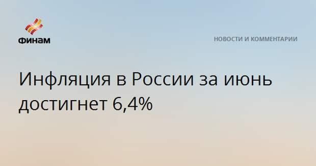 Инфляция в России за июнь достигнет 6,4%