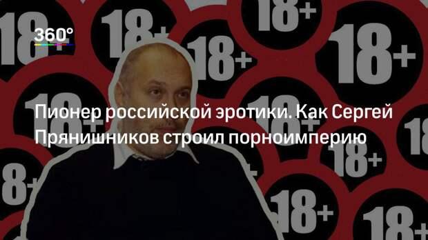 Пионер российской эротики. Как Сергей Прянишников строил порноимперию