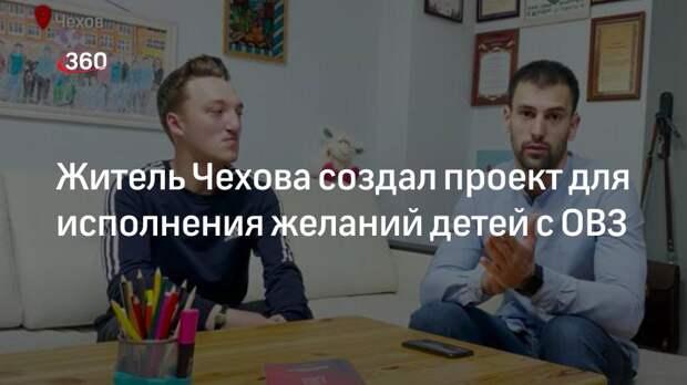Житель Чехова создал проект для исполнения желаний детей с ОВЗ