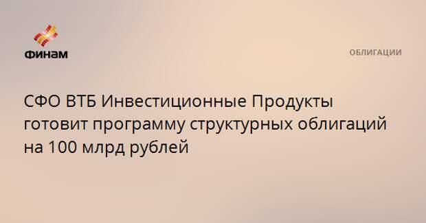 СФО ВТБ Инвестиционные Продукты готовит программу структурных облигаций на 100 млрд рублей
