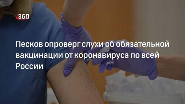 Песков опроверг слухи об обязательной вакцинации от коронавируса по всей России