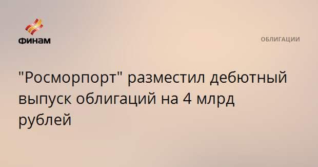 """""""Росморпорт"""" разместил дебютный выпуск облигаций на 4 млрд рублей"""