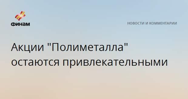"""Акции """"Полиметалла"""" остаются привлекательными"""