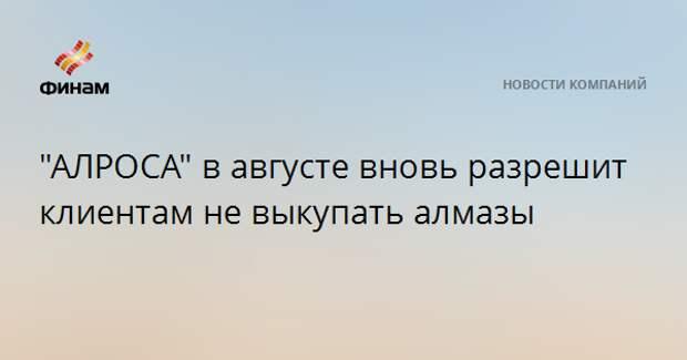 """""""АЛРОСА"""" в августе вновь разрешит долгосрочным клиентам не выкупать алмазы"""