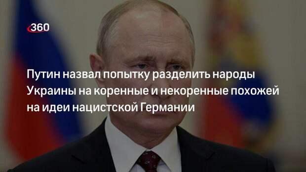 Путин назвал попытку разделить народы Украины на коренные и некоренные похожей на идеи нацистской Германии