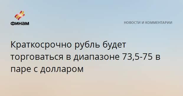 Краткосрочно рубль будет торговаться в диапазоне 73,5-75 в паре с долларом
