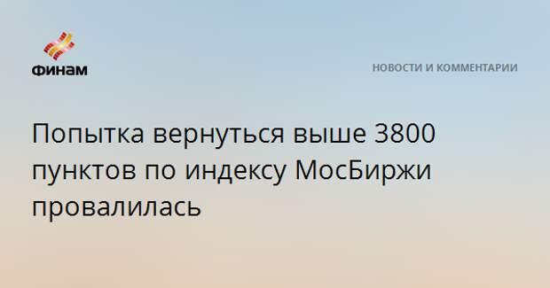 Попытка вернуться выше 3800 пунктов по индексу МосБиржи провалилась