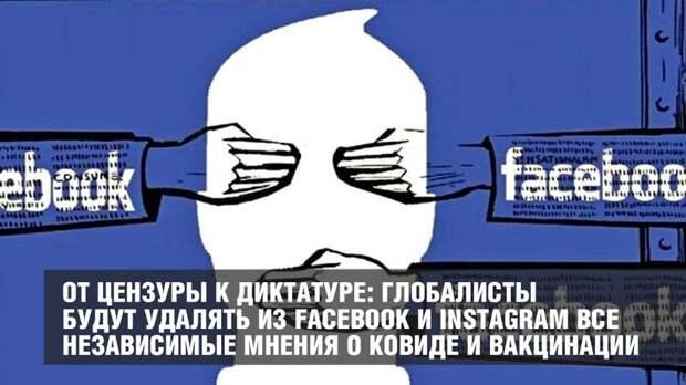 От цензуры к диктатуре: глобалисты будут удалять из Facebook и Instagram все независимые мнения о ковиде и вакцинации