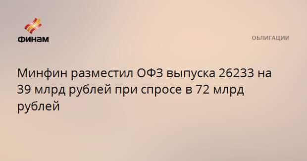 Минфин разместил ОФЗ выпуска 26233 на 39 млрд рублей при спросе в 72 млрд рублей