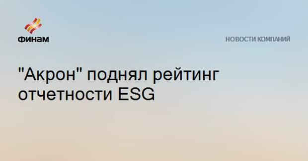 """""""Акрон"""" поднял рейтинг отчетности ESG"""
