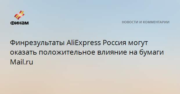 Финрезультаты AliExpress Россия могут оказать положительное влияние на бумаги Mail.ru