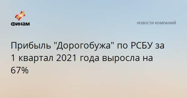 """Прибыль """"Дорогобужа"""" по РСБУ за 1 квартал 2021 года выросла на 67%"""
