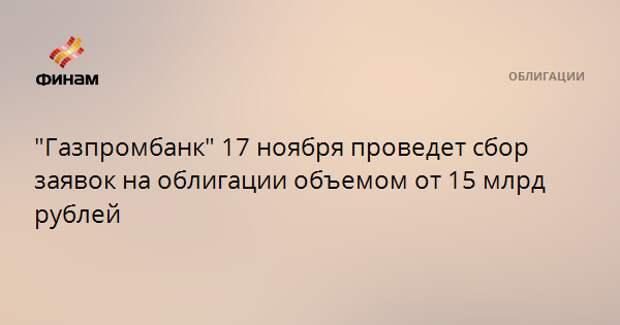 """""""Газпромбанк"""" 17 ноября проведет сбор заявок на облигации объемом от 15 млрд рублей"""
