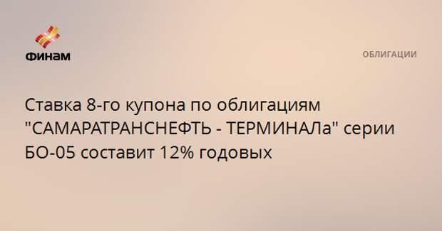 """Ставка 8-го купона по облигациям """"САМАРАТРАНСНЕФТЬ - ТЕРМИНАЛа"""" серии БО-05 составит 12% годовых"""