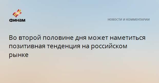 Во второй половине дня может наметиться позитивная тенденция на российском рынке