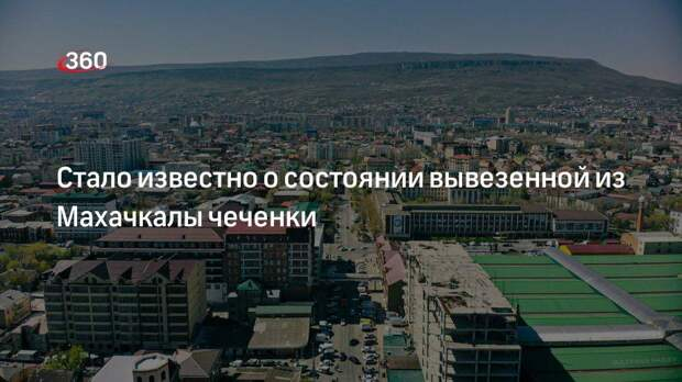 Стало известно о состоянии вывезенной из Махачкалы чеченки