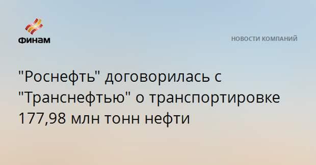 """""""Роснефть"""" договорилась с """"Транснефтью"""" о транспортировке 177,98 млн тонн нефти"""
