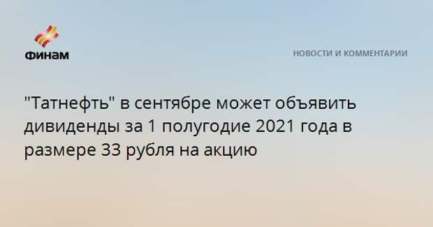 """""""Татнефть"""" в сентябре может объявить дивиденды за 1 полугодие 2021 года в размере 33 рубля на акцию"""