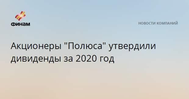 """Акционеры """"Полюса"""" утвердили дивиденды за 2020 год"""