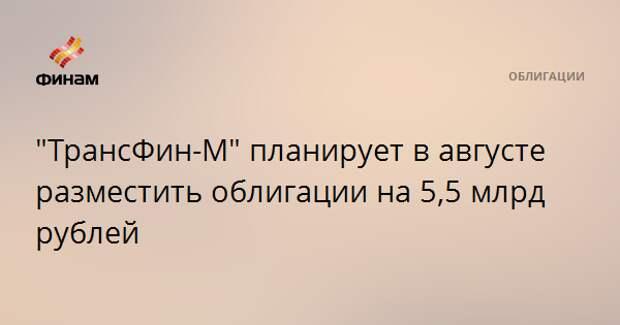 """""""ТрансФин-М"""" планирует в августе разместить облигации на 5,5 млрд рублей"""
