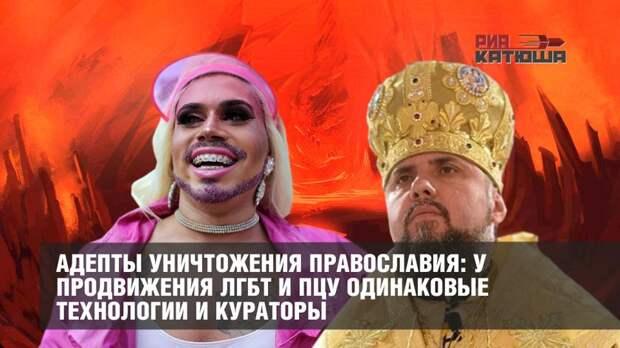 Адепты уничтожения Православия: у продвижения ЛГБТ и ПЦУ одинаковые технологии и кураторы