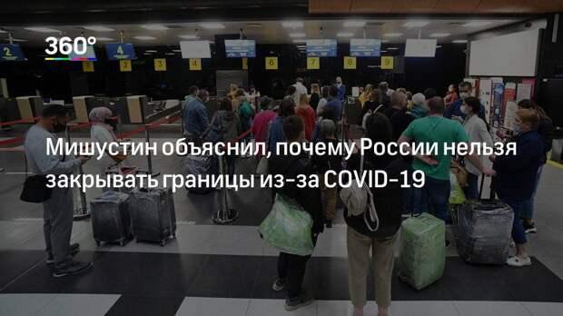Мишустин объяснил, почему России нельзя закрывать границы из-за COVID-19