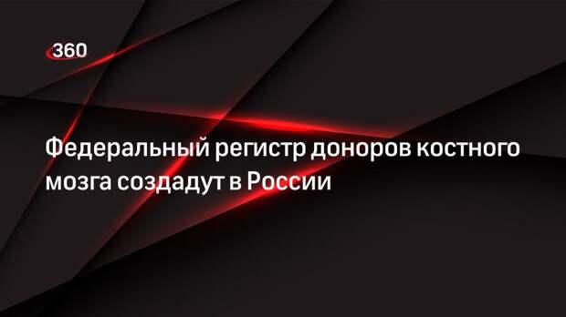 Федеральный регистр доноров костного мозга создадут в России