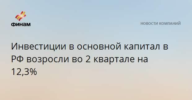Инвестиции в основной капитал в РФ возросли во 2 квартале на 12,3%
