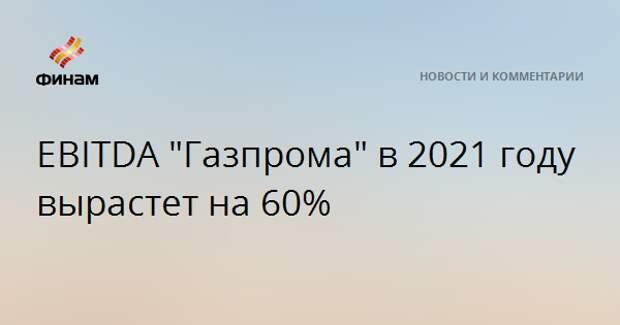 """EBITDA """"Газпрома"""" в 2021 году вырастет на 60%"""
