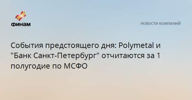 """События предстоящего дня: Polymetal и """"Банк Санкт-Петербург"""" отчитаются за 1 полугодие по МСФО"""