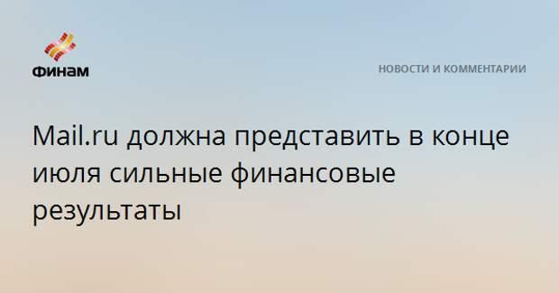 Mail.ru должна представить в конце июля сильные финансовые результаты