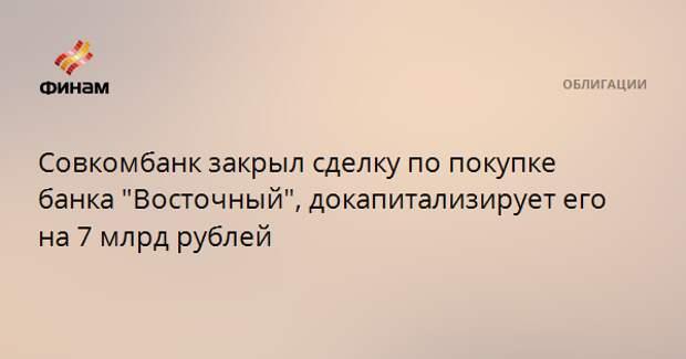 """Совкомбанк закрыл сделку по покупке банка """"Восточный"""", докапитализирует его на 7 млрд рублей"""
